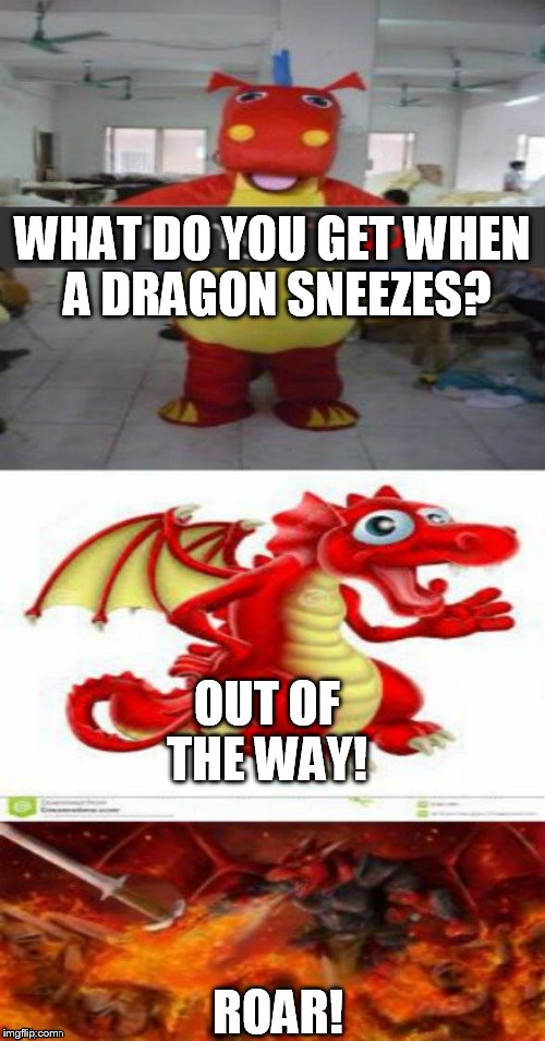 First I would like to apologize to the IMG family for this! And second a thank you Jying for the picture fix | WHAT DO YOU GET WHEN A DRAGON SNEEZES? OUT OF THE WAY! ROAR! | image tagged in dragon,joke,fire,sneeze,funny meme,laugh | made w/ Imgflip meme maker