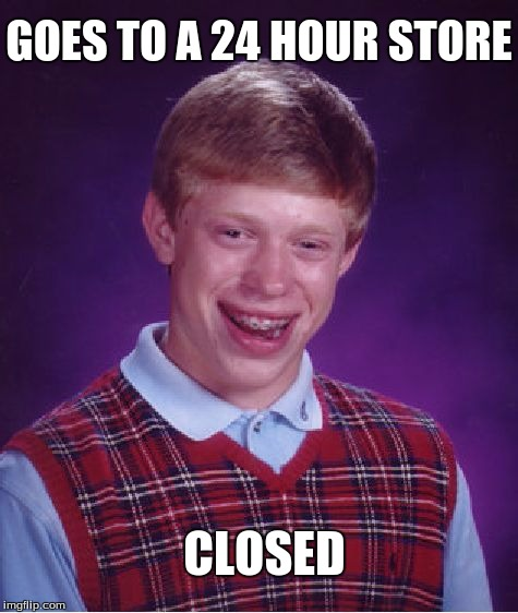 Bad Luck Brian | GOES TO A 24 HOUR STORE CLOSED | image tagged in memes,bad luck brian,depressing,true,24 hour | made w/ Imgflip meme maker