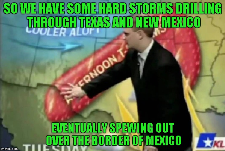 Don't get pounded by the weather people. | SO WE HAVE SOME HARD STORMS DRILLING THROUGH TEXAS AND NEW MEXICO EVENTUALLY SPEWING OUT OVER THE BORDER OF MEXICO | image tagged in weatherman,memes,funny,hard weather,weather | made w/ Imgflip meme maker