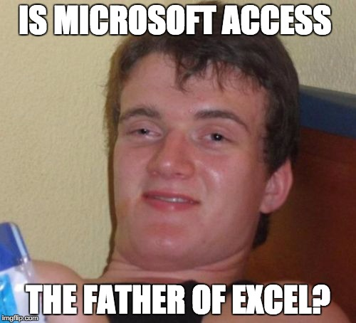 For the Microsoft Geeks. |  IS MICROSOFT ACCESS; THE FATHER OF EXCEL? | image tagged in memes,10 guy | made w/ Imgflip meme maker