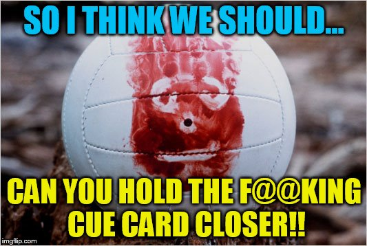 SO I THINK WE SHOULD... CAN YOU HOLD THE F@@KING CUE CARD CLOSER!! | made w/ Imgflip meme maker