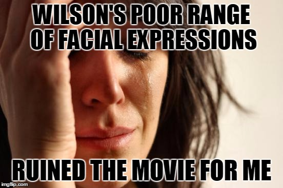 First World Problems Meme | WILSON'S POOR RANGE OF FACIAL EXPRESSIONS RUINED THE MOVIE FOR ME | image tagged in memes,first world problems | made w/ Imgflip meme maker