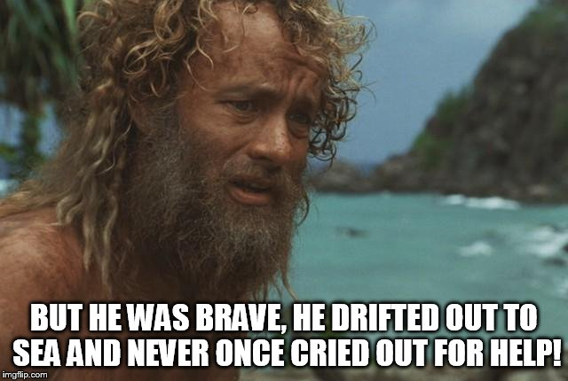 BUT HE WAS BRAVE, HE DRIFTED OUT TO SEA AND NEVER ONCE CRIED OUT FOR HELP! | made w/ Imgflip meme maker
