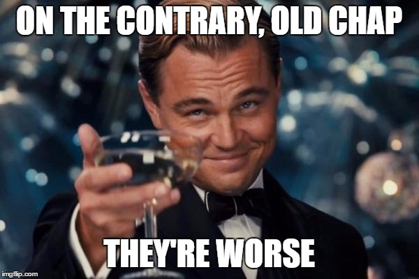 Leonardo Dicaprio Cheers Meme | ON THE CONTRARY, OLD CHAP THEY'RE WORSE | image tagged in memes,leonardo dicaprio cheers | made w/ Imgflip meme maker