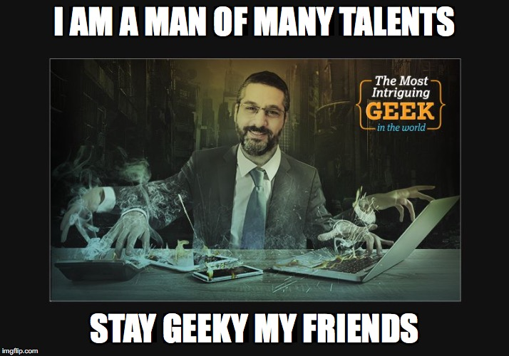 I AM A MAN OF MANY TALENTS; STAY GEEKY MY FRIENDS | image tagged in leon-meme | made w/ Imgflip meme maker