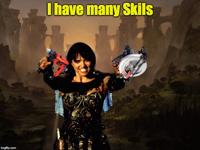 Now all I need is an outlet |  I have many Skils | image tagged in xena,skil | made w/ Imgflip meme maker