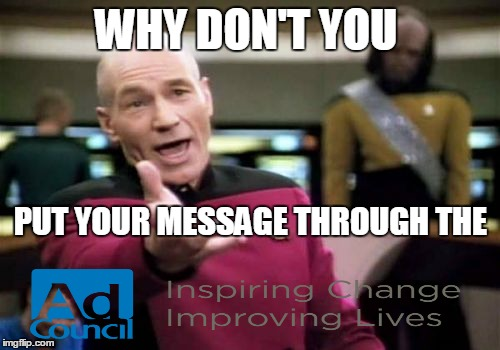 Picard Wtf Meme | WHY DON'T YOU PUT YOUR MESSAGE THROUGH THE | image tagged in memes,picard wtf | made w/ Imgflip meme maker