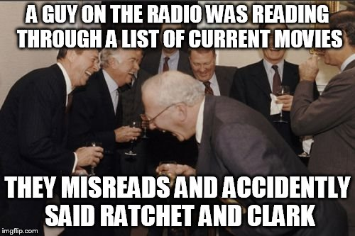True story sadly | A GUY ON THE RADIO WAS READING THROUGH A LIST OF CURRENT MOVIES THEY MISREADS AND ACCIDENTLY SAID RATCHET AND CLARK | image tagged in memes,laughing men in suits | made w/ Imgflip meme maker