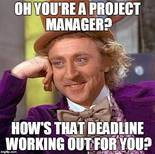 Creepy Condescending Wonka | OH YOU'RE A PROJECT MANAGER? HOW'S THAT DEADLINE WORKING OUT FOR YOU? | image tagged in memes,creepy condescending wonka,project manager,project management,deadline,project deadline | made w/ Imgflip meme maker