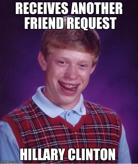 Bad Luck Brian Meme | RECEIVES ANOTHER FRIEND REQUEST HILLARY CLINTON | image tagged in memes,bad luck brian | made w/ Imgflip meme maker