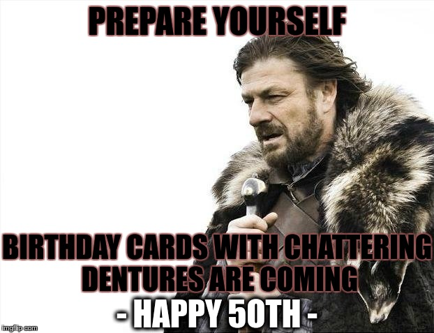 Brace Yourselves X is Coming Meme | PREPARE YOURSELF BIRTHDAY CARDS WITH CHATTERING DENTURES ARE COMING - HAPPY 5OTH - | image tagged in memes,brace yourselves x is coming | made w/ Imgflip meme maker