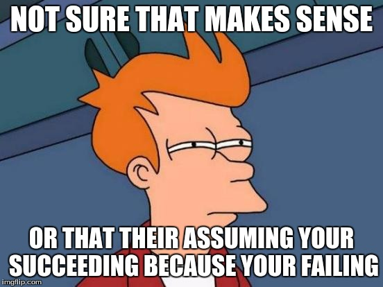 Futurama Fry Meme | NOT SURE THAT MAKES SENSE OR THAT THEIR ASSUMING YOUR SUCCEEDING BECAUSE YOUR FAILING | image tagged in memes,futurama fry | made w/ Imgflip meme maker