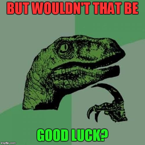 Philosoraptor Meme | BUT WOULDN'T THAT BE GOOD LUCK? | image tagged in memes,philosoraptor | made w/ Imgflip meme maker