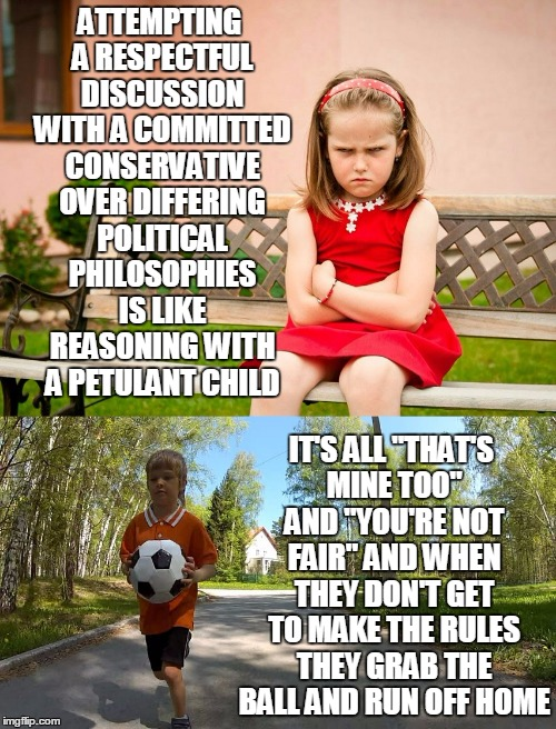 committed conservative #7: but at least children have minds open to learning | ATTEMPTING A RESPECTFUL DISCUSSION WITH A COMMITTED CONSERVATIVE OVER DIFFERING POLITICAL PHILOSOPHIES IS LIKE REASONING WITH A PETULANT CHI | image tagged in conservative,liberal vs conservative,politics | made w/ Imgflip meme maker