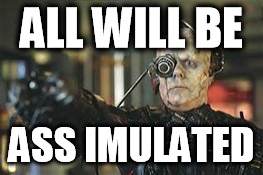 ALL WILL BE; ASS IMULATED | image tagged in the borg | made w/ Imgflip meme maker
