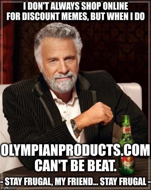 The Most Interesting Man In The World Meme | I DON'T ALWAYS SHOP ONLINE FOR DISCOUNT MEMES, BUT WHEN I DO OLYMPIANPRODUCTS.COM CAN'T BE BEAT. - STAY FRUGAL, MY FRIEND... STAY FRUGAL - | image tagged in memes,the most interesting man in the world | made w/ Imgflip meme maker