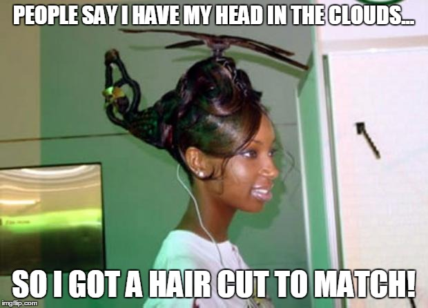 helicopter_hair | PEOPLE SAY I HAVE MY HEAD IN THE CLOUDS... SO I GOT A HAIR CUT TO MATCH! | image tagged in helicopter_hair | made w/ Imgflip meme maker