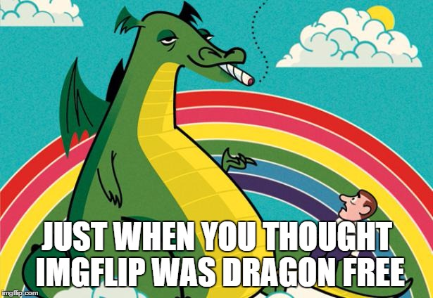 puff dragon | JUST WHEN YOU THOUGHT IMGFLIP WAS DRAGON FREE | image tagged in puff dragon | made w/ Imgflip meme maker