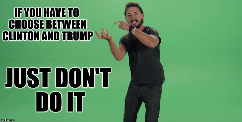 Clinton or Trump... |  IF YOU HAVE TO CHOOSE BETWEEN CLINTON AND TRUMP; JUST DON'T DO IT | image tagged in hillary clinton,donald trump,funny memes,shia labeouf just do it | made w/ Imgflip meme maker