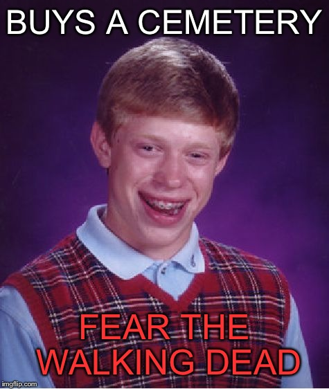 Bad Luck Brian Meme | BUYS A CEMETERY FEAR THE WALKING DEAD | image tagged in memes,bad luck brian | made w/ Imgflip meme maker