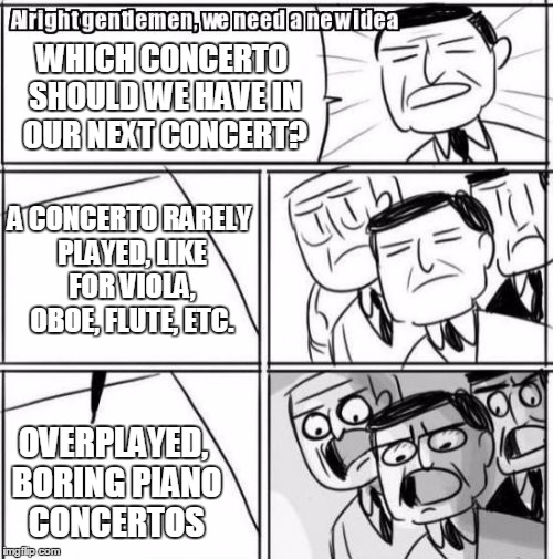 good concertos v overplayed concertos | WHICH CONCERTO SHOULD WE HAVE IN OUR NEXT CONCERT? A CONCERTO RARELY PLAYED, LIKE FOR VIOLA, OBOE, FLUTE, ETC. OVERPLAYED, BORING PIANO CONC | image tagged in memes,alright gentlemen we need a new idea,flute,oboe,viola,piano | made w/ Imgflip meme maker
