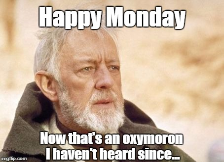 Obi Oxymoron | Happy Monday Now that's an oxymoron I haven't heard since... | image tagged in memes,obi wan kenobi,oxymoron,monday,happy monday | made w/ Imgflip meme maker