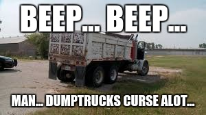 BEEP... BEEP... MAN... DUMPTRUCKS CURSE ALOT... | image tagged in cursing,beep,dumptrucks,first world problems,memes | made w/ Imgflip meme maker