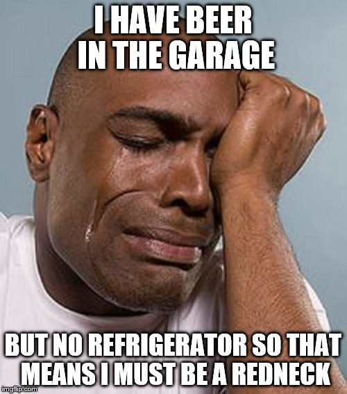 I HAVE BEER IN THE GARAGE BUT NO REFRIGERATOR SO THAT MEANS I MUST BE A REDNECK | image tagged in crying black man | made w/ Imgflip meme maker