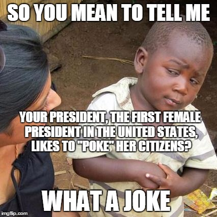 "Third World Skeptical Kid Meme | SO YOU MEAN TO TELL ME WHAT A JOKE YOUR PRESIDENT, THE FIRST FEMALE PRESIDENT IN THE UNITED STATES, LIKES TO ""POKE"" HER CITIZENS? 