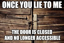 ONCE YOU LIE TO ME THE DOOR IS CLOSED AND NO LONGER ACCESSIBLE | image tagged in lies,cheaters,fake | made w/ Imgflip meme maker