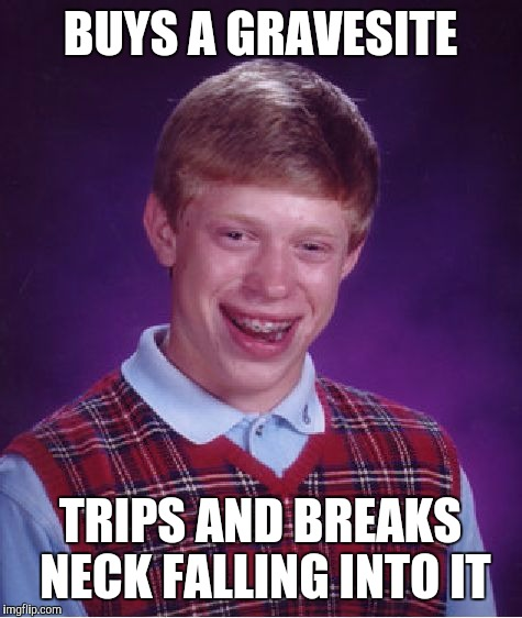 Bad Luck Brian Meme | BUYS A GRAVESITE TRIPS AND BREAKS NECK FALLING INTO IT | image tagged in memes,bad luck brian | made w/ Imgflip meme maker