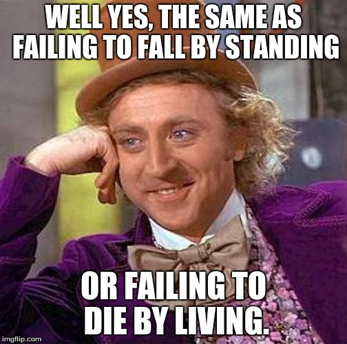 Creepy Condescending Wonka Meme | WELL YES, THE SAME AS FAILING TO FALL BY STANDING OR FAILING TO DIE BY LIVING. | image tagged in memes,creepy condescending wonka | made w/ Imgflip meme maker