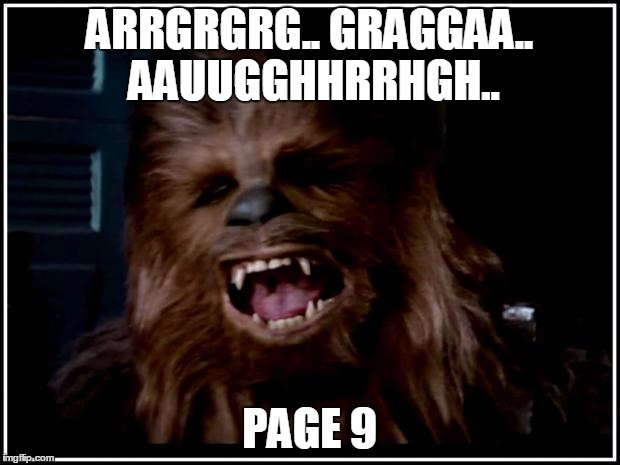 chewbacca |  ARRGRGRG.. GRAGGAA.. AAUUGGHHRRHGH.. PAGE 9 | image tagged in chewbacca | made w/ Imgflip meme maker