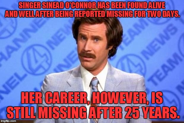 She's a no-hit wonder! | SINGER SINEAD O'CONNOR HAS BEEN FOUND ALIVE AND WELL AFTER BEING REPORTED MISSING FOR TWO DAYS. HER CAREER, HOWEVER, IS STILL MISSING AFTER  | image tagged in i'm ron burgundy,sinead o'connor | made w/ Imgflip meme maker