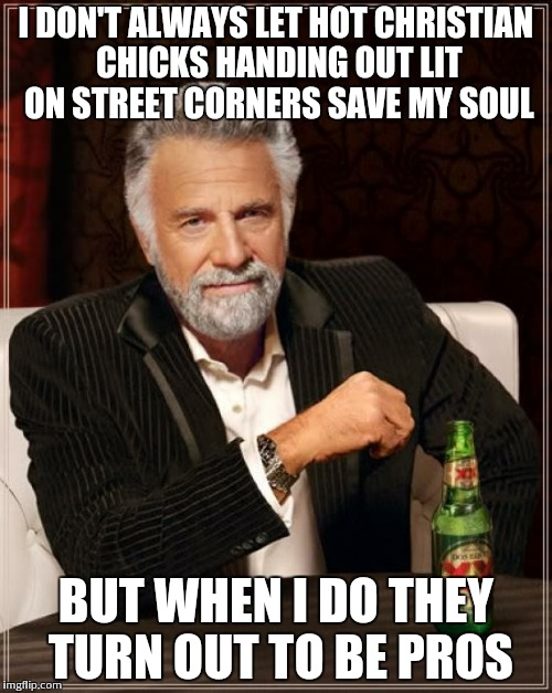 The Most Interesting Man In The World Meme | I DON'T ALWAYS LET HOT CHRISTIAN CHICKS HANDING OUT LIT ON STREET CORNERS SAVE MY SOUL BUT WHEN I DO THEY TURN OUT TO BE PROS | image tagged in memes,the most interesting man in the world | made w/ Imgflip meme maker