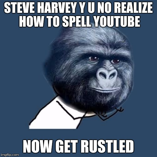 Y U NO JIMMIES | STEVE HARVEY Y U NO REALIZE HOW TO SPELL YOUTUBE NOW GET RUSTLED | image tagged in y u no jimmies | made w/ Imgflip meme maker