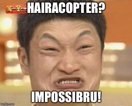 HAIRACOPTER? IMPOSSIBRU! | made w/ Imgflip meme maker