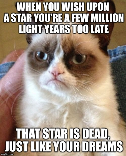Grumpy Cat Meme | WHEN YOU WISH UPON A STAR YOU'RE A FEW MILLION LIGHT YEARS TOO LATE THAT STAR IS DEAD, JUST LIKE YOUR DREAMS | image tagged in memes,grumpy cat | made w/ Imgflip meme maker