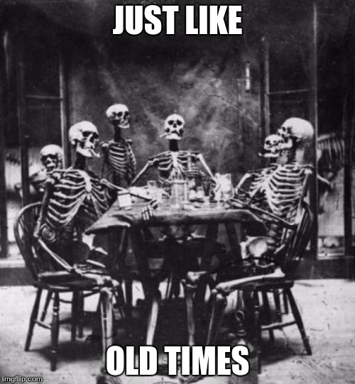 Skeletons  | JUST LIKE OLD TIMES | image tagged in skeletons | made w/ Imgflip meme maker