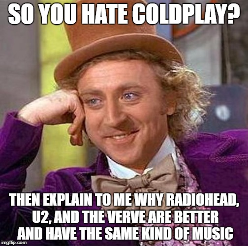 Me irl when someone says coldplay sucks | SO YOU HATE COLDPLAY? THEN EXPLAIN TO ME WHY RADIOHEAD, U2, AND THE VERVE ARE BETTER AND HAVE THE SAME KIND OF MUSIC | image tagged in memes,creepy condescending wonka,coldplay | made w/ Imgflip meme maker