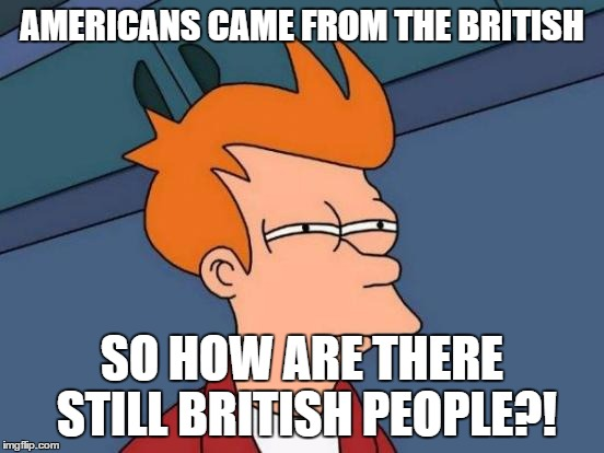 Futurama Fry Meme | AMERICANS CAME FROM THE BRITISH SO HOW ARE THERE STILL BRITISH PEOPLE?! | image tagged in memes,futurama fry | made w/ Imgflip meme maker