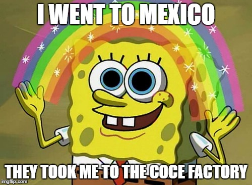 Imagination Spongebob Meme |  I WENT TO MEXICO; THEY TOOK ME TO THE COCE FACTORY | image tagged in memes,imagination spongebob | made w/ Imgflip meme maker
