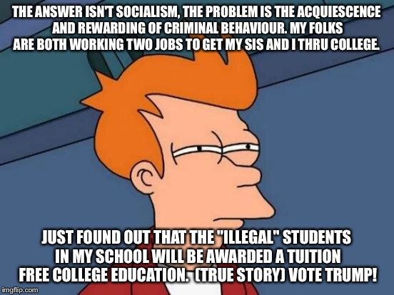 Futurama Fry Meme | THE ANSWER ISN'T SOCIALISM, THE PROBLEM IS THE ACQUIESCENCE AND REWARDING OF CRIMINAL BEHAVIOUR. MY FOLKS ARE BOTH WORKING TWO JOBS TO GET M | image tagged in memes,futurama fry | made w/ Imgflip meme maker