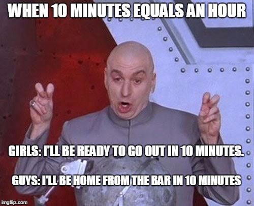 Dr Evil Laser Meme | WHEN 10 MINUTES EQUALS AN HOUR GIRLS: I'LL BE READY TO GO OUT IN 10 MINUTES. GUYS: I'LL BE HOME FROM THE BAR IN 10 MINUTES | image tagged in memes,dr evil laser | made w/ Imgflip meme maker