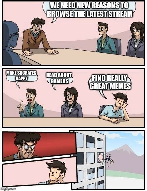 Boardroom Meeting Suggestion Meme | WE NEED NEW REASONS TO BROWSE THE LATEST STREAM MAKE SOCRATES HAPPY READ ABOUT GAMERS FIND REALLY GREAT MEMES | image tagged in memes,boardroom meeting suggestion | made w/ Imgflip meme maker