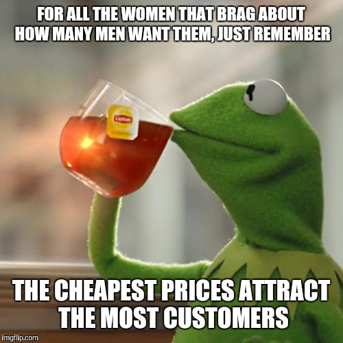 But Thats None Of My Business Meme | FOR ALL THE WOMEN THAT BRAG ABOUT HOW MANY MEN WANT THEM, JUST REMEMBER THE CHEAPEST PRICES ATTRACT THE MOST CUSTOMERS | image tagged in memes,but thats none of my business,kermit the frog | made w/ Imgflip meme maker