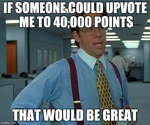 Only about 500 from it now :) just need a little nudge to reach it  | IF SOMEONE COULD UPVOTE ME TO 40,000 POINTS THAT WOULD BE GREAT | image tagged in memes,that would be great,points | made w/ Imgflip meme maker