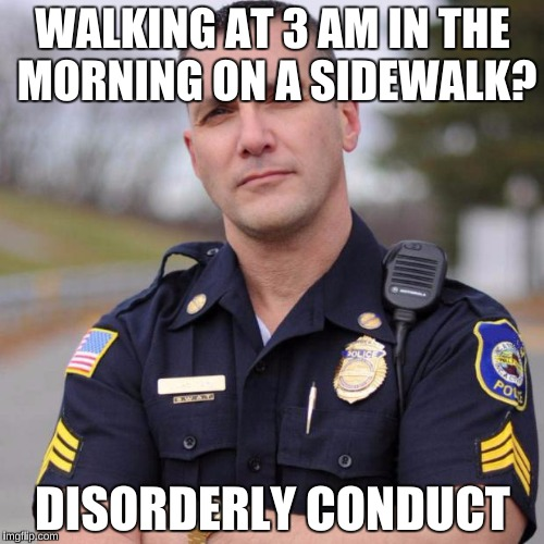 WALKING AT 3 AM IN THE MORNING ON A SIDEWALK? DISORDERLY CONDUCT | image tagged in scumbag american police officer,memes | made w/ Imgflip meme maker