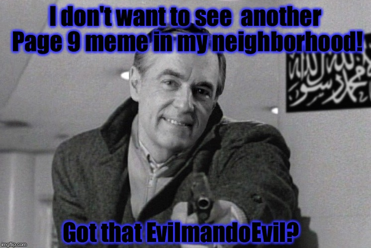 Mister Rogers came to clean up the Page 9 out of the ImgFlip neighborhood...... |  I don't want to see  another Page 9 meme in my neighborhood! Got that EvilmandoEvil? | image tagged in memes,funny,funny memes,front page,mr rogers | made w/ Imgflip meme maker