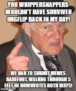 Yeah, most users here would have died. ;) | YOU WHIPPERSNAPPERS WOULDN'T HAVE SURVIVED IMGFLIP BACK IN MY DAY! WE HAD TO SUBMIT MEMES BAREFOOT, WALKNG THROUGH 5 FEET OF DOWNVOTES BOTH  | image tagged in memes,back in my day | made w/ Imgflip meme maker